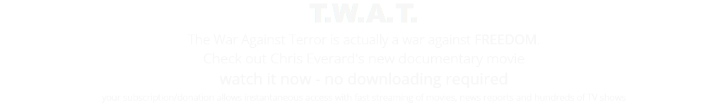 T.W.A.T. The War Against Terror is actually a war against FREEDOM. Check out Chris Everard's new documentary movie watch it now - no downloading required your subscription/donation allows instantaneous access with fast streaming of movies, news reports and hundreds of TV shows